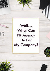 Well\u2026 What Can PR Agency Do For My Company?